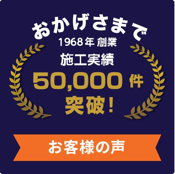 おかげさまで1968年創業施工実績50,000件突破!お客様の声